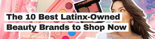 The Tease : The 10 Best Latinx-Owned Beauty Brands to Shop Now
