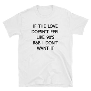 ebf507b44b2db IF THE LOVE DOESN T FEEL LIKE 90S R B I DON T WANT IT. White T-Shi ...