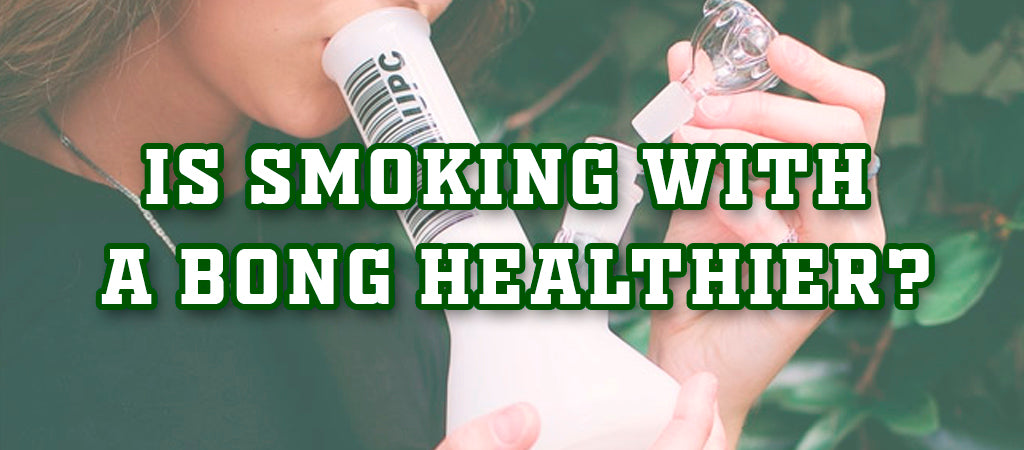 Is Smoking With A Bong Healthier?