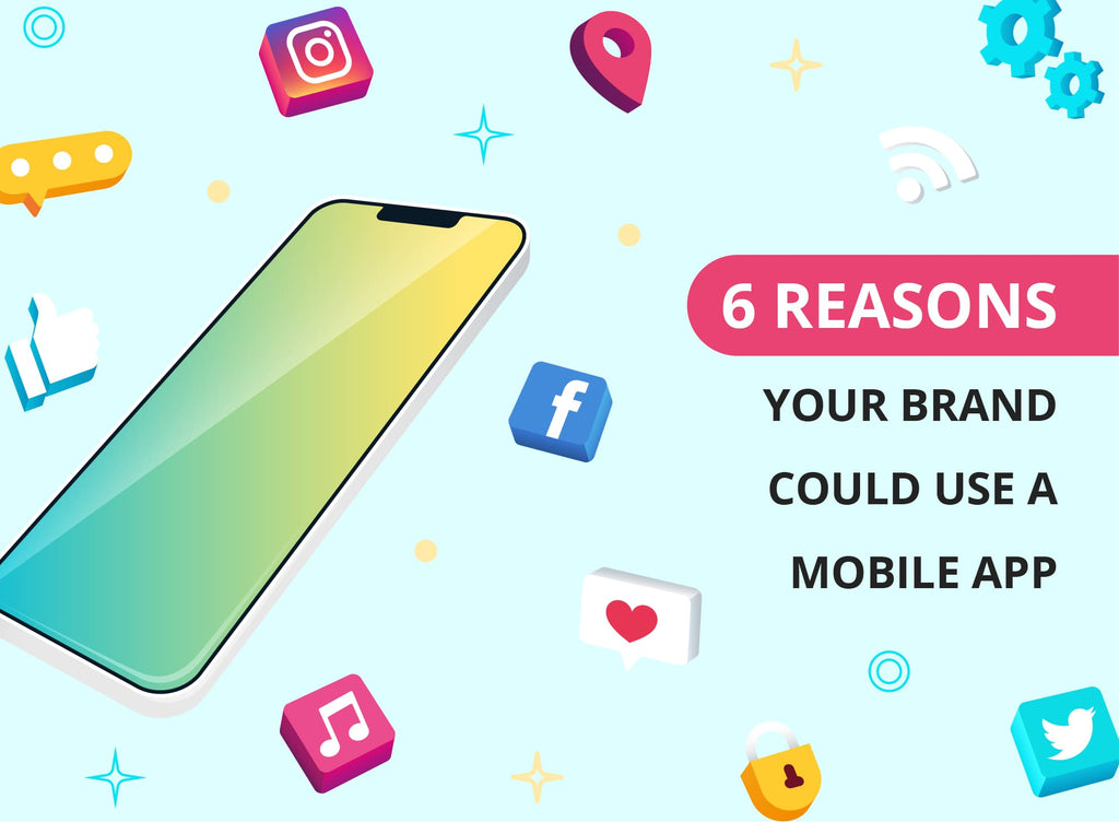 6 Reasons Your Brand Could Use A Mobile App