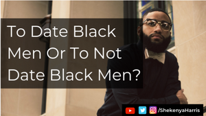 To Date Black Men Or To Not Date Black Men?