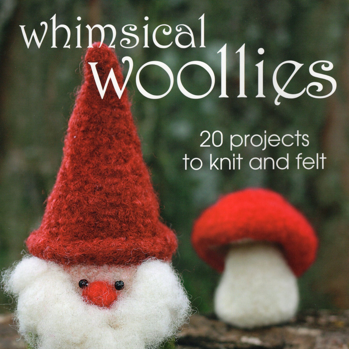 Whimsical Woollies, 20 projects to knit and felt
