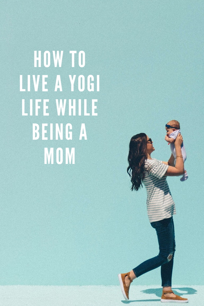 HOW TO LIVE A YOGI LIFE WHILE BEING A MOM