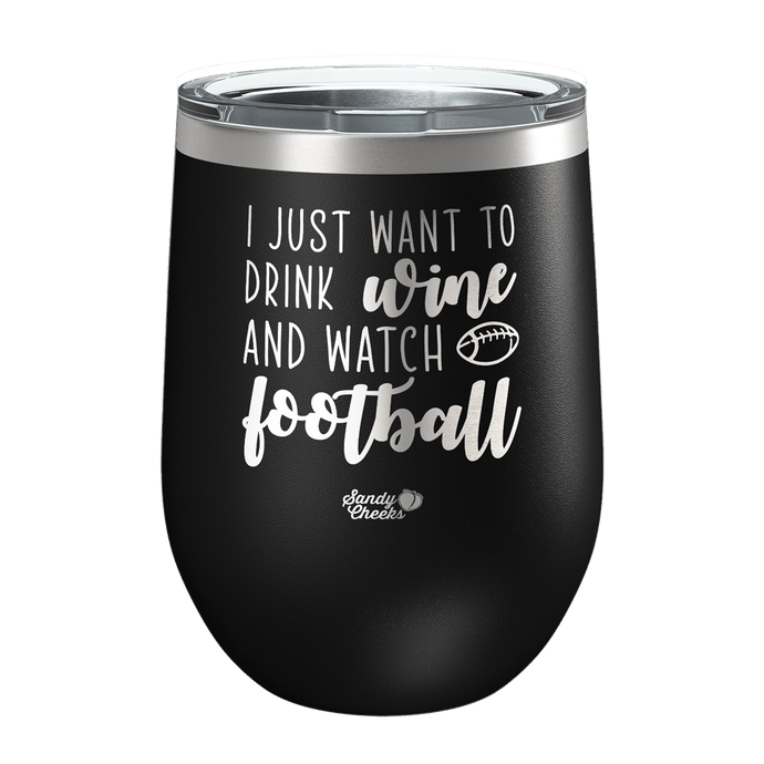 I Just Want To Drink & Watch Football Laser Etched Wine Cup