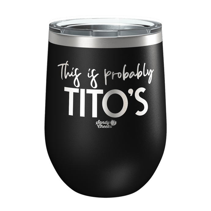 This Is Probably Tito's Laser Etched Wine Cup