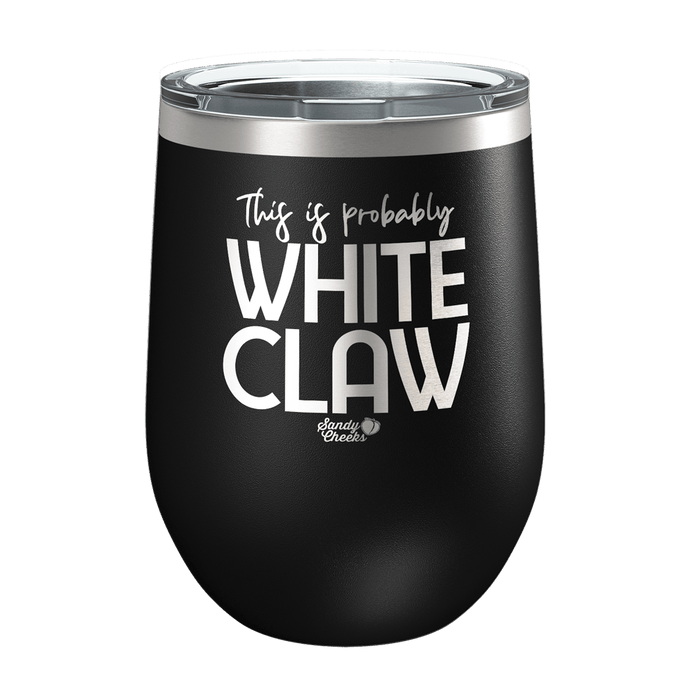This is Probably White Claw Laser Etched Wine Cup