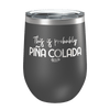 This Is Probably Pina Colada Laser Etched Wine Cup