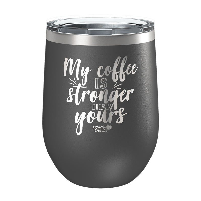 My Coffee is Stronger Than Yours Laser Etched Wine Cup