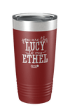 Lucy to my Ethel Laser Etched Tumbler