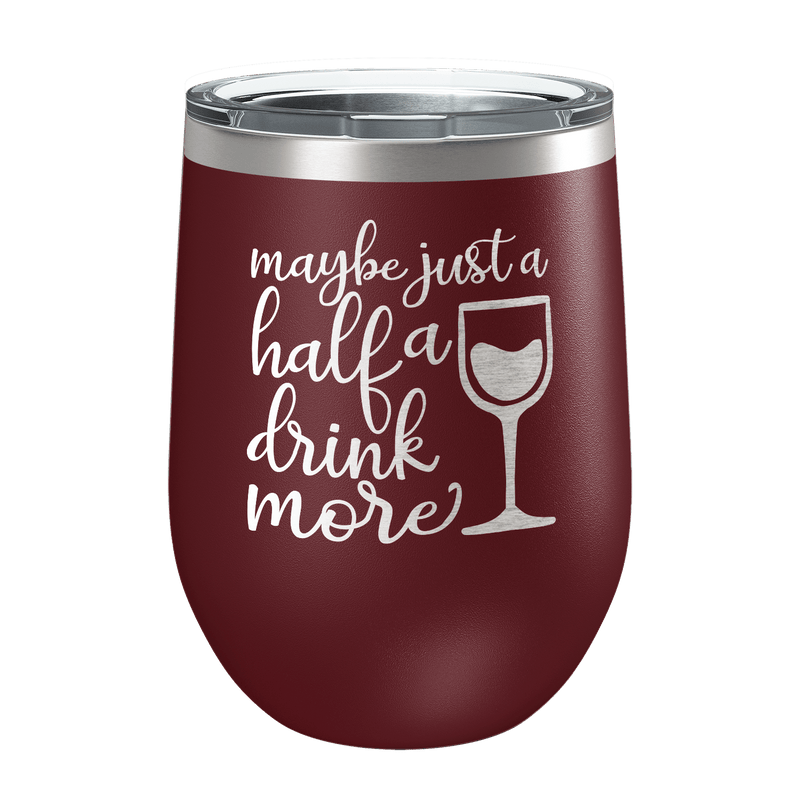 Maybe Just A Half A Drink More Laser Etched Wine Cup