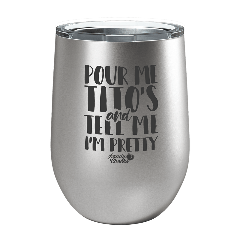 Pour Me Tito's and Tell Me I'm Pretty Laser Etched Wine Cup