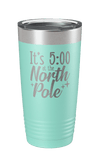 It's 5:00 At The North Pole Laser Etched Tumbler