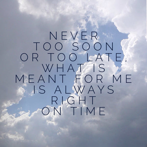 Never Too Soon Or Late What Is Meant For Me Always Right On Time