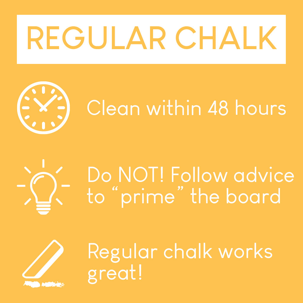 "Regular chalk: Clean within 48 hours. Do NOT Follow advice to ""prime"" the board. Regular chalk works great!"