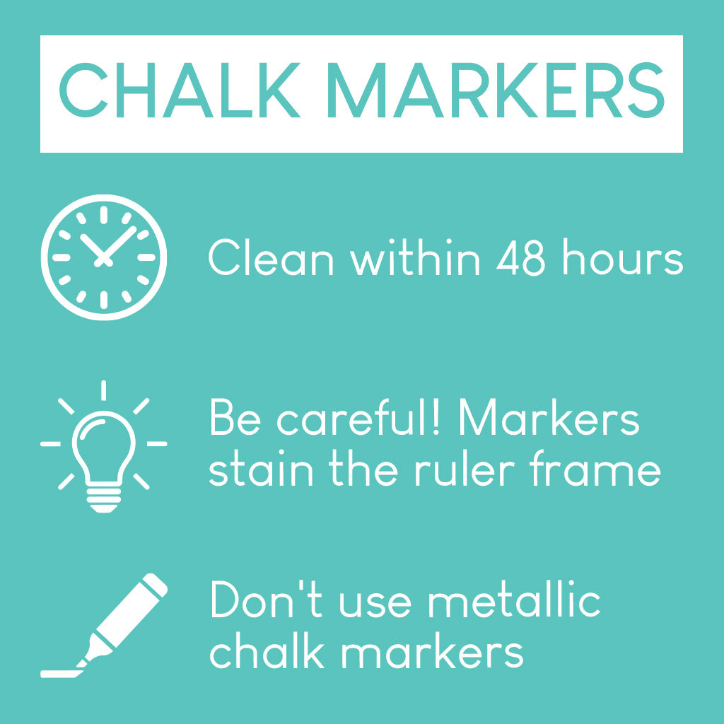 Chalk markers: Clean within 48 hours. Be careful! Markers stain the ruler frame. Don't use metallic chalk markers