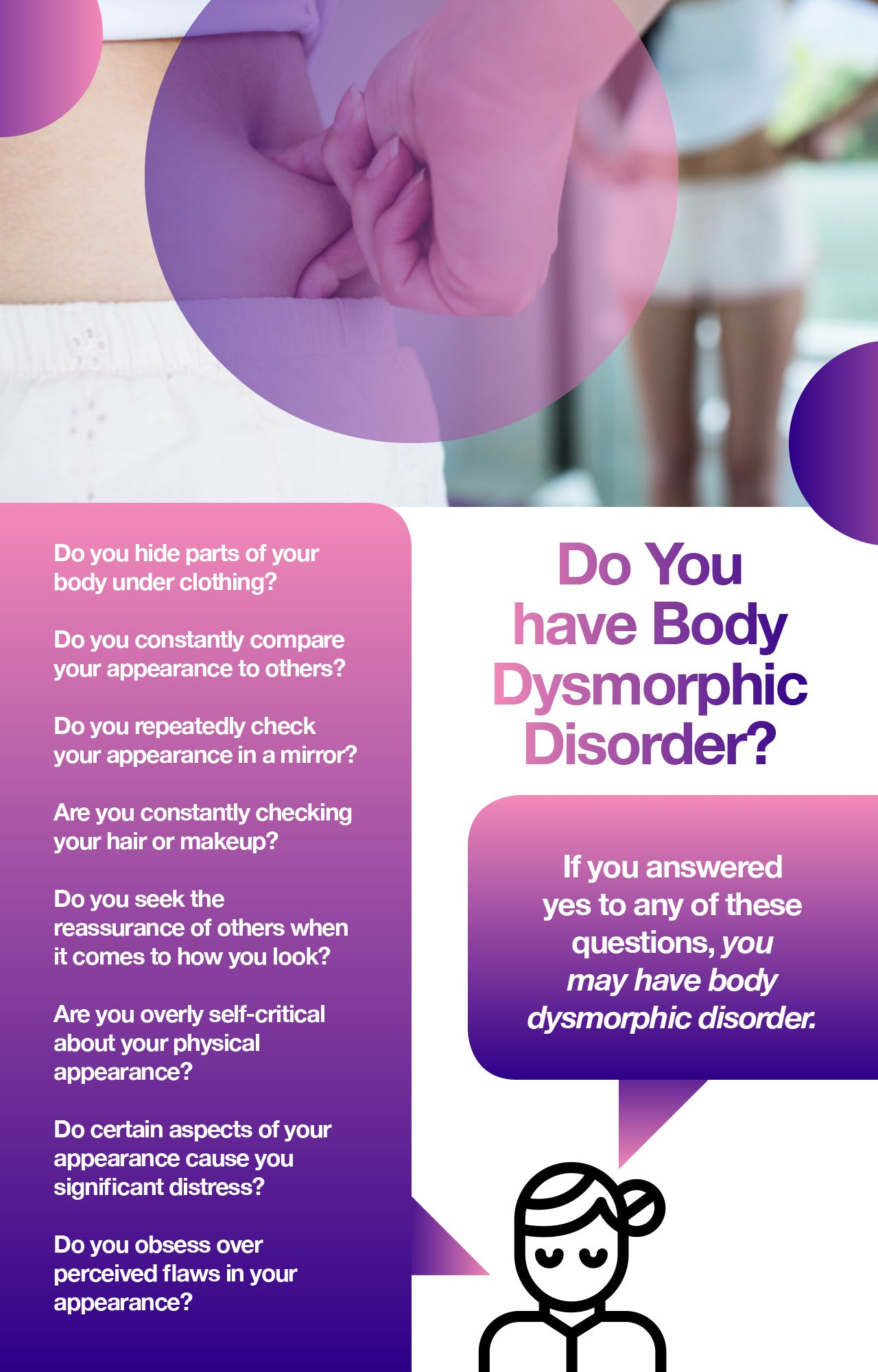 Body dysmorphic disorder, or BDD, refers to a condition in which patients experience serious distress about their appearance. Not only can living with body dysmorphia impact quality of life, making it difficult to work or enjoy time with loved ones, but patients also have an increased risk of suicide.