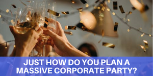 JUST HOW DO YOU PLAN A MASSIVE CORPORATE PARTY?