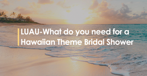LUAU – What do you need for a Hawaiian Theme Bridal Shower?