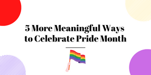 5 More Meaningful Ways to Celebrate Pride Month