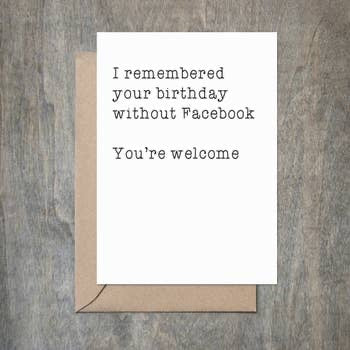 I remembered your birthday without Facebook You're welcome