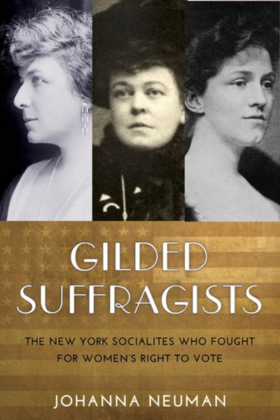 Gilded Suffragists: The New York Socialites Who Fought for Women's Right to Vote