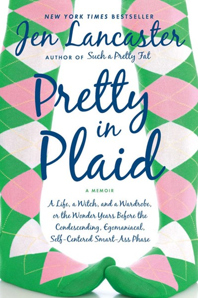 Pretty in Plaid: A Life, a Witch, and a Wardrobe, or the Wonder Years Before the Condescending, Egomaniacal, Self-Centered Smart-Ass