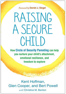 Raising a Secure Child: How Circle of Security Parenting Can Help You Nurture Your Child's Attachment, Emotional Resilience