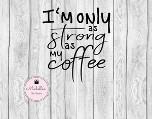 I'm Only as Strong as My Coffee SVG - Michelle's Gift Studio
