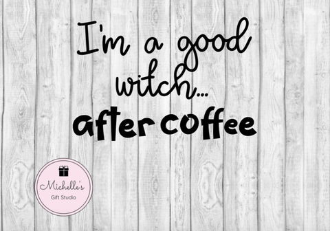 I'm a Good Witch After Coffee SVG SVG File- Michelle's Gift Studio