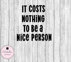 It Costs Nothing to be a Nice Person svg | Be Nice svg | Nice Person svg | Inspirational svg | Quote svg | Quotes svg | Inspirational Quote - Michelle's Gift Studio