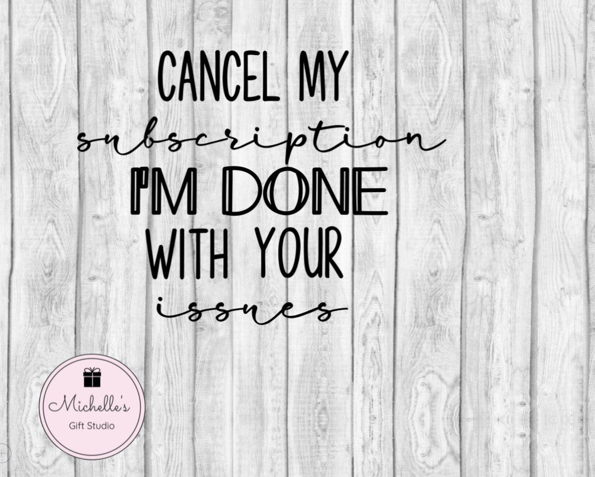Cancel My Subscription I'm Done with Your Issues - Michelle's Gift Studio