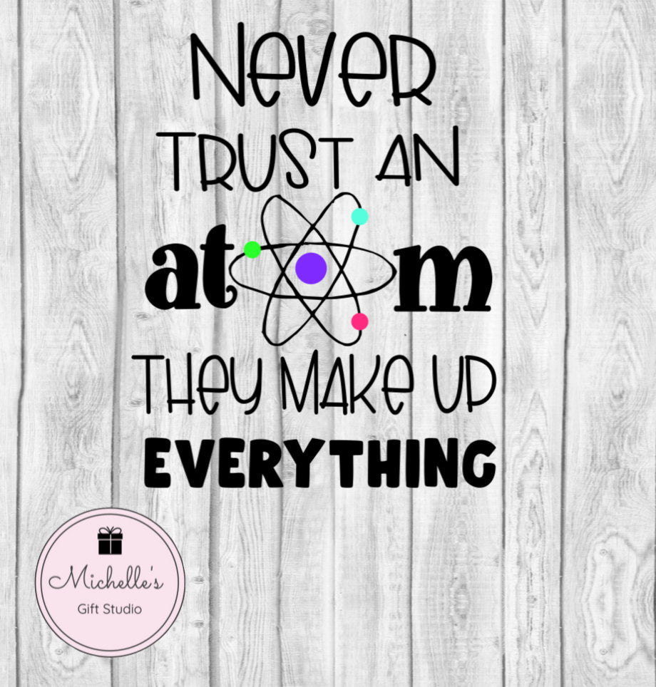 Never Trust an Atom They Make Up Everything svg | Funny svg | Humor svg | Science svg | Atom svg | Science Humor svg | Funny Saying svg - Michelle's Gift Studio
