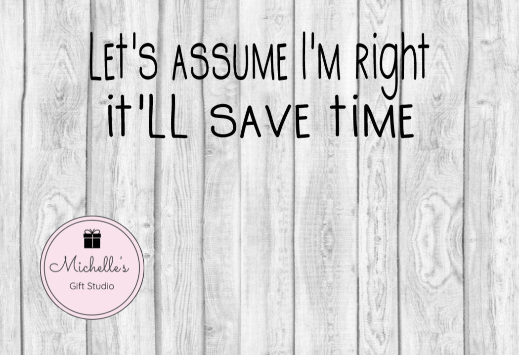Let's Assume I'm Right It'll Save Time svg | Funny svg | Sarcasm svg | Sarcastic svg | Humorous svg | I'm Right svg - Michelle's Gift Studio
