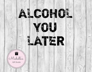 Alcohol You Later svg | Alcohol svg | Funny svg | Call You Later svg | Humorous svg | Funny Shirt | Bachelor Shirt - Michelle's Gift Studio