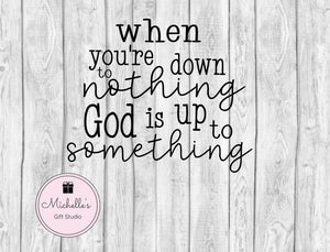 When You're Down to Nothing God is Up to Something svg | God svg | Faith svg | Inspirational svg | Believe svg | Spiritual svg | Religious - Michelle's Gift Studio