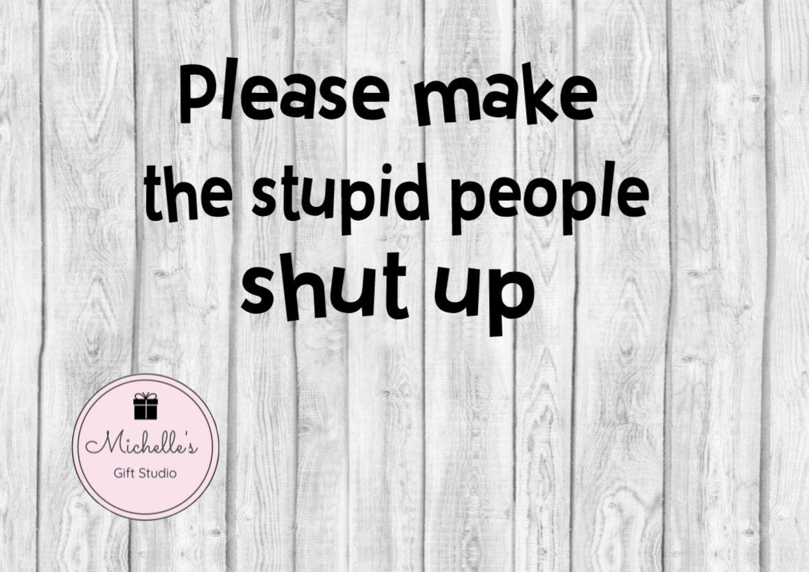 Please Make the Stupid People Shut Up svg | Funny svg | Stupid svg | Stupid People svg | Funny Quote | Shut up svg - Michelle's Gift Studio