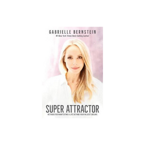 Super Attractor, Methods for Manifesting a Life beyond Your Wildest Dreams by Gabrielle Bernstein