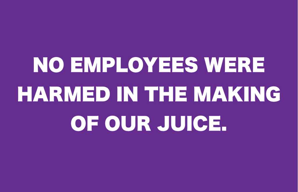 No Employees Were Harmed in The Making of Our Juice!