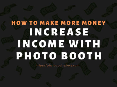 How To Make More Money: Increasing Income With Photo Booths