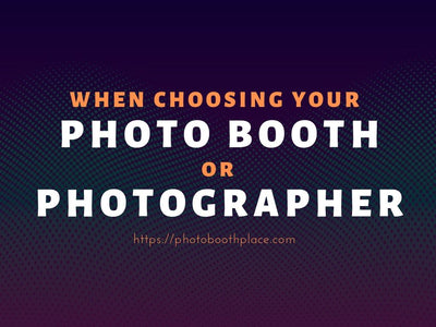 When Choosing Your Photo Booth or Photographer