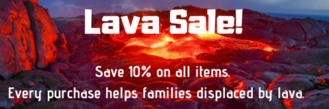 Lava Sale! Save 10% on all items. Every purchase helps families displaced by lava.