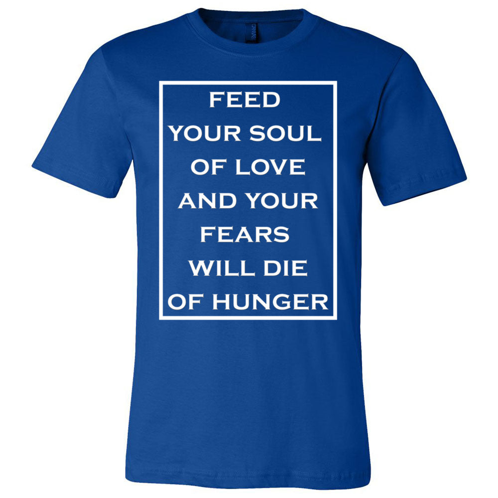 Feed Your Soul Of Love  And Your Fears Will Die Of Hunger Men's T-Shirt