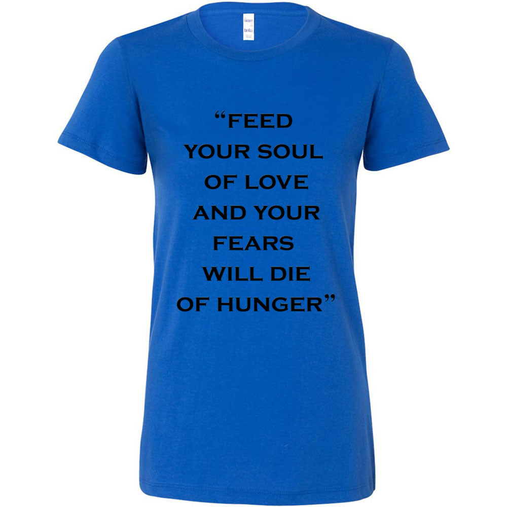 Feed Your Soul Of Love  And Your Fears Will Die Of Hunger Women´s T-shirt