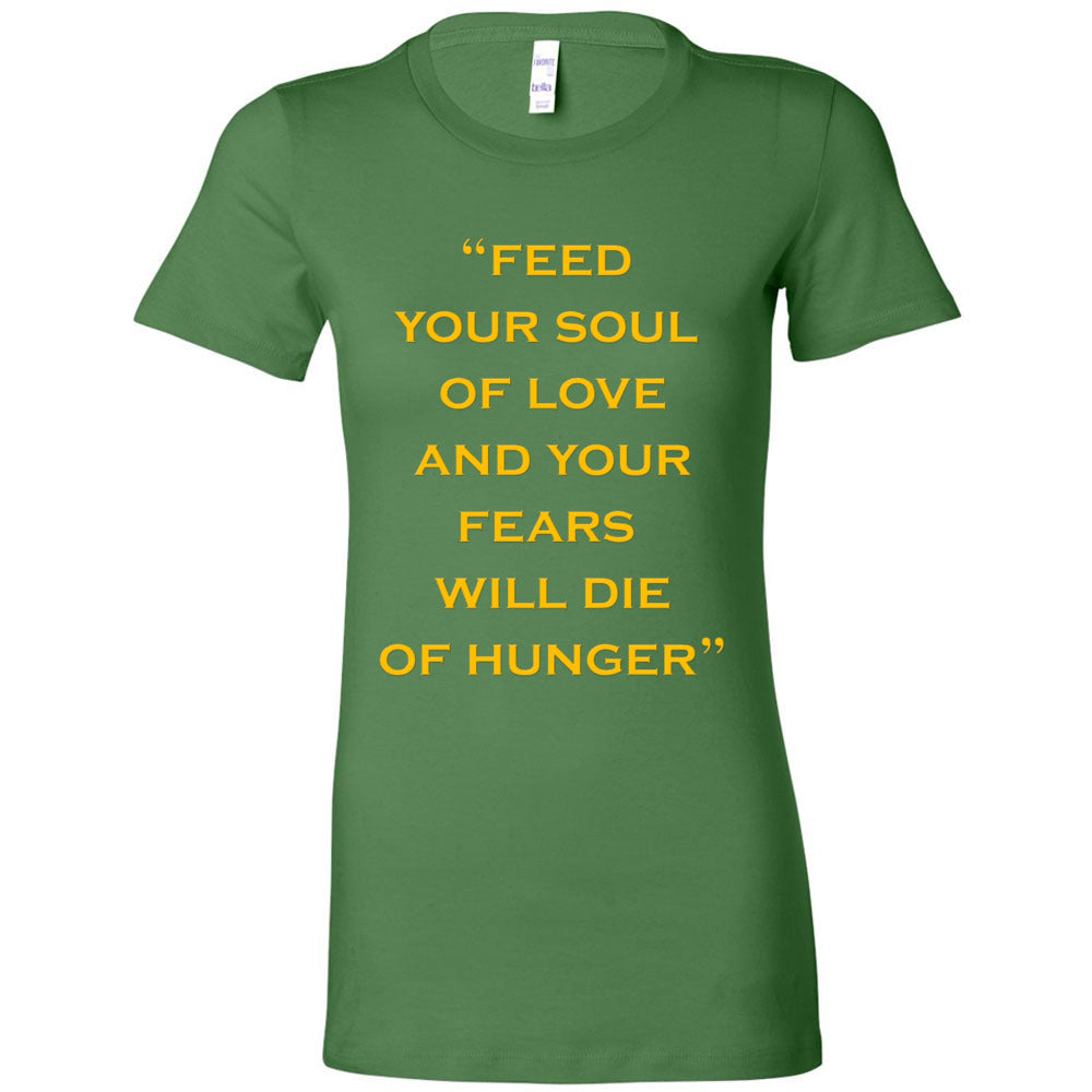 Feed Your Soul Of Love  And Your Fears Will Die Of Hunge Women's T-shirt