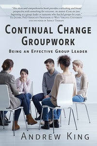 Continual Change Groupwork: Being an Effective Group Leader by Andrew King