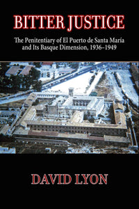 Bitter Justice: Bitter Justice: The Penitentiary of El Puerto De Santa María and Its Basque Dimension, 1936–1949