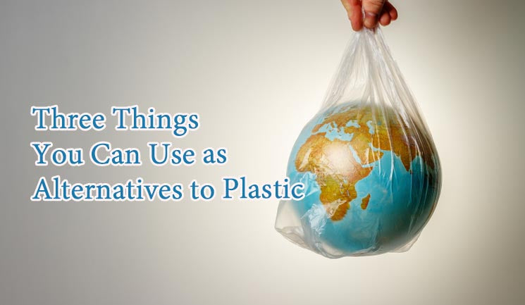 Three Things You Can Use as Alternatives to Plastic