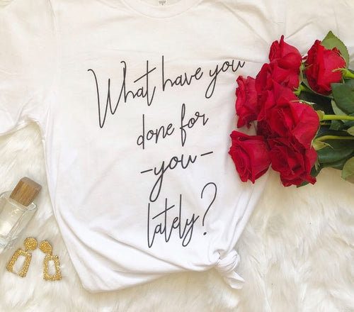 What Have You Done For You Lately? Shirt