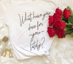 What Have You Done For You Lately? T-Shirt