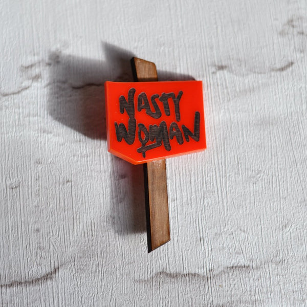 Nasty Woman- Mini Protest Sign Brooch/ Badge